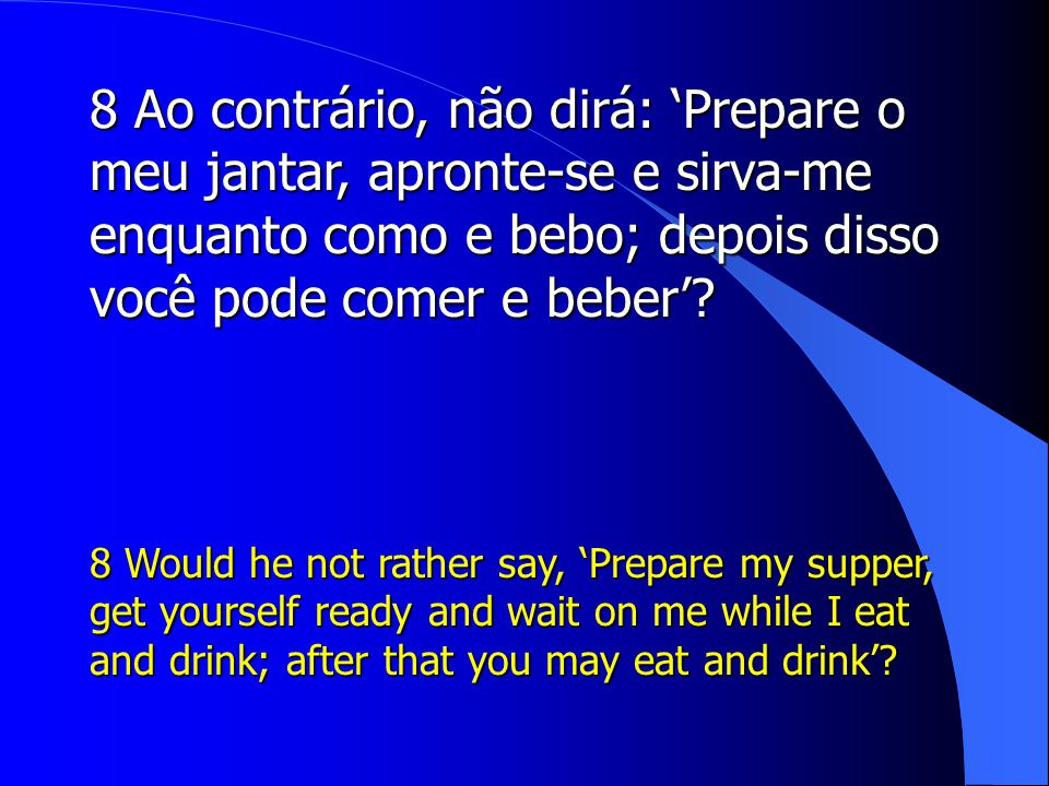 8 Ao contrário, não dirá: 'Prepare o meu jantar, apronte-se e sirva-me enquanto como e bebo; depois disso você pode comer e beber'