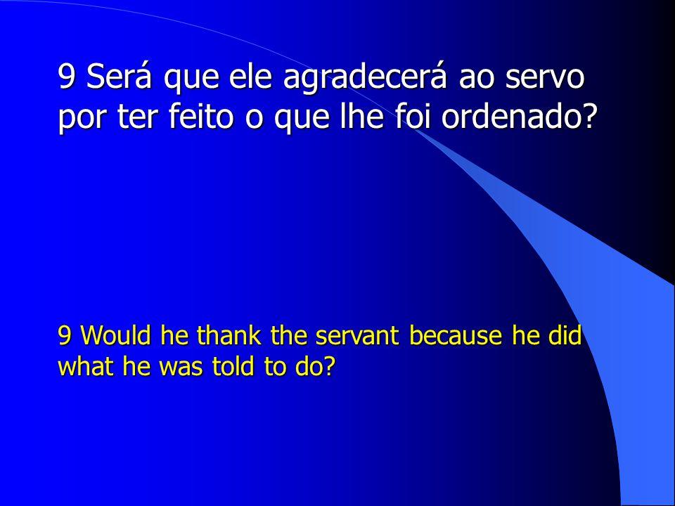 9 Será que ele agradecerá ao servo por ter feito o que lhe foi ordenado
