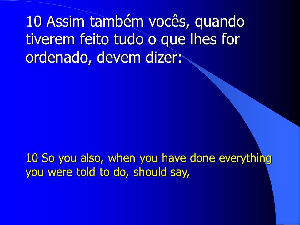 10 Assim também vocês, quando tiverem feito tudo o que lhes for ordenado, devem dizer: