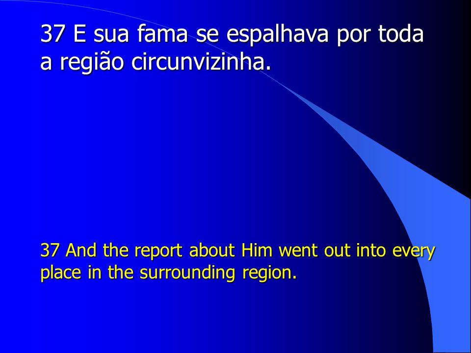 37 E sua fama se espalhava por toda a região circunvizinha.