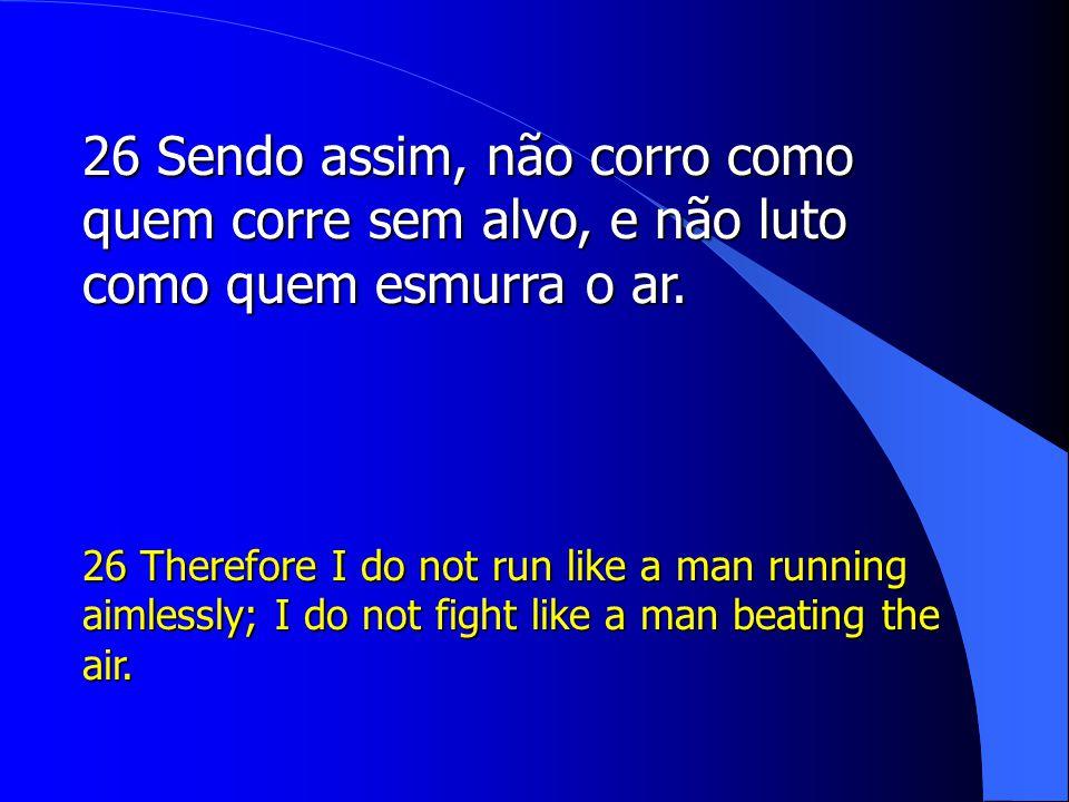 26 Sendo assim, não corro como quem corre sem alvo, e não luto como quem esmurra o ar.