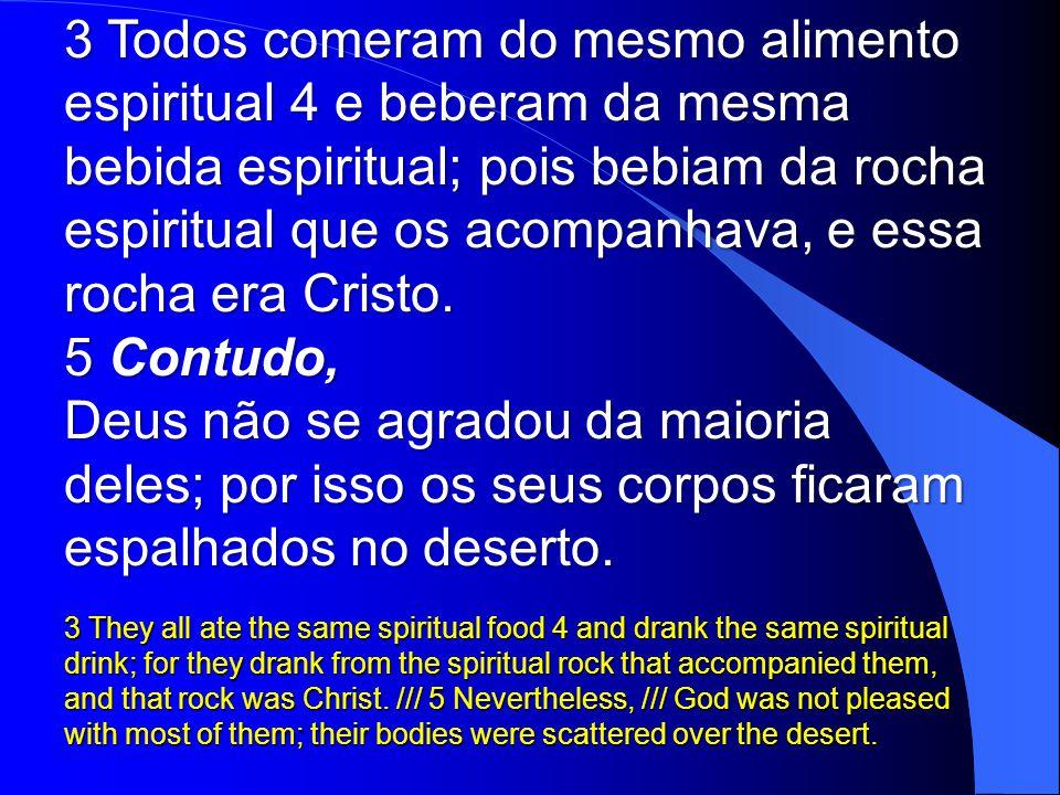 3 Todos comeram do mesmo alimento espiritual 4 e beberam da mesma bebida espiritual; pois bebiam da rocha espiritual que os acompanhava, e essa rocha era Cristo.