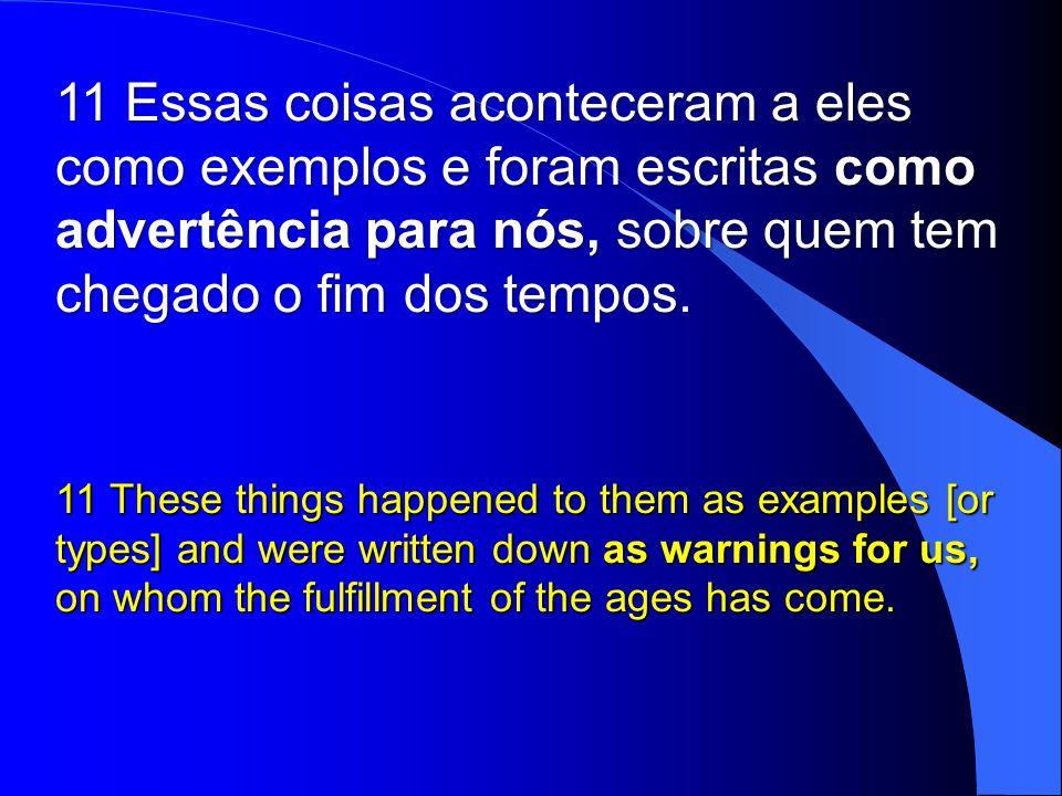 11 Essas coisas aconteceram a eles como exemplos e foram escritas como advertência para nós, sobre quem tem chegado o fim dos tempos.
