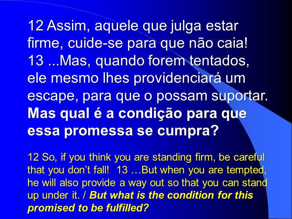 12 Assim, aquele que julga estar firme, cuide-se para que não caia!