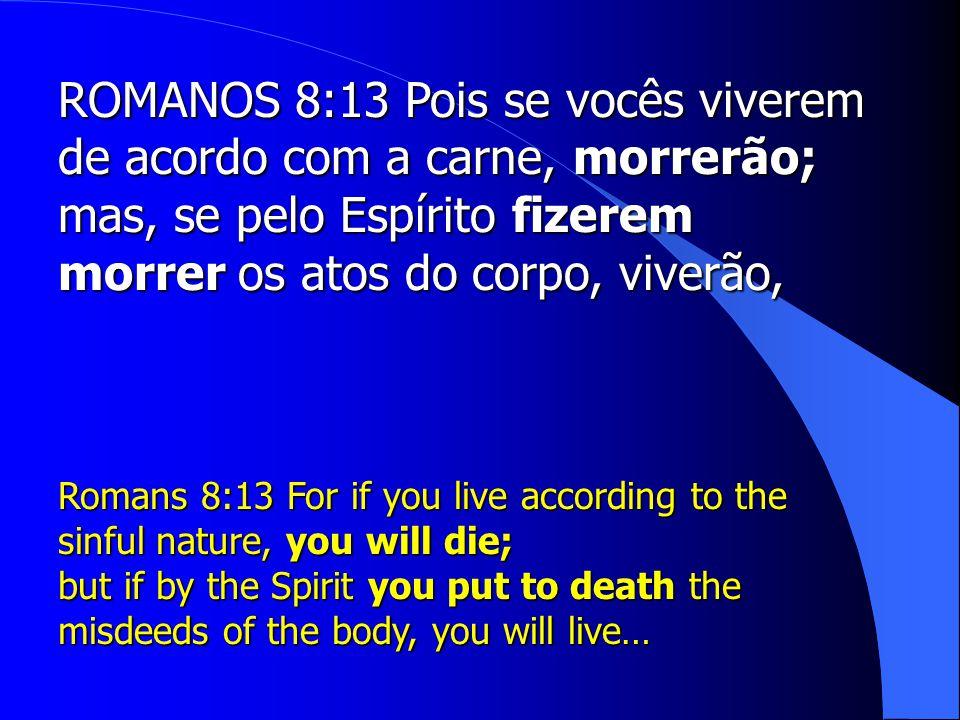 ROMANOS 8:13 Pois se vocês viverem de acordo com a carne, morrerão;