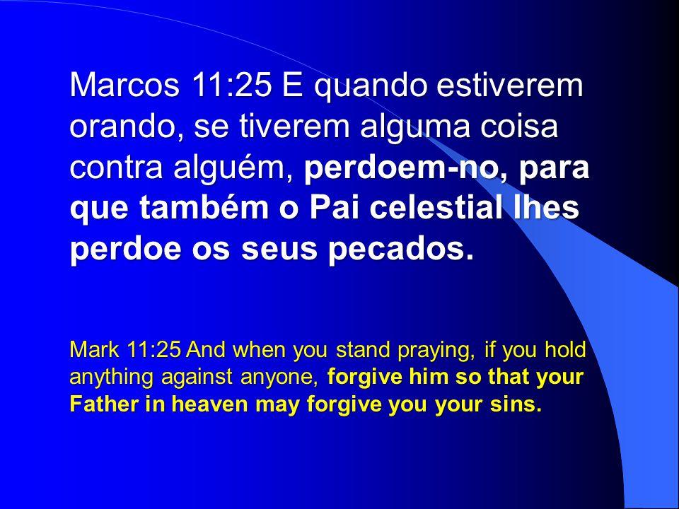 Marcos 11:25 E quando estiverem orando, se tiverem alguma coisa contra alguém, perdoem-no, para que também o Pai celestial lhes perdoe os seus pecados.