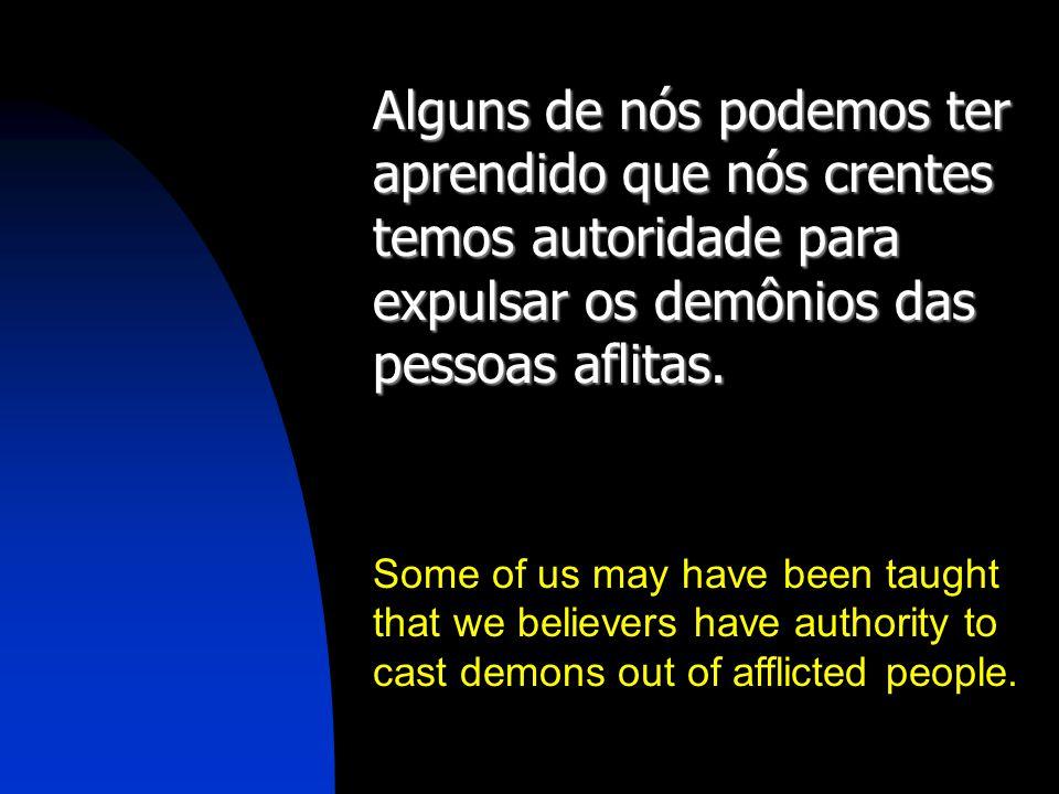 Alguns de nós podemos ter aprendido que nós crentes temos autoridade para expulsar os demônios das pessoas aflitas.