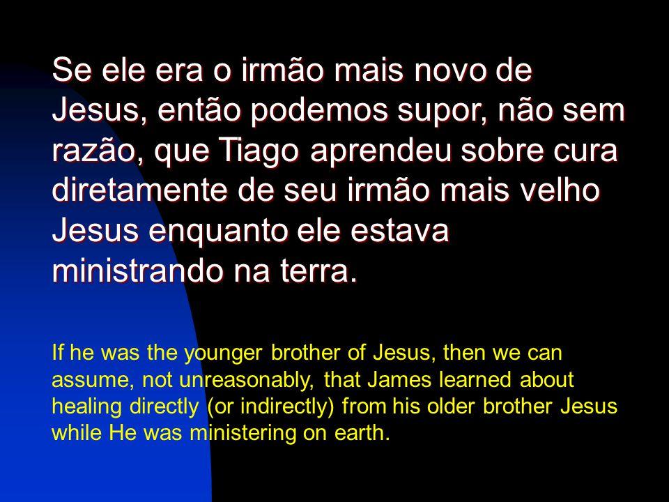 Se ele era o irmão mais novo de Jesus, então podemos supor, não sem razão, que Tiago aprendeu sobre cura diretamente de seu irmão mais velho Jesus enquanto ele estava ministrando na terra.