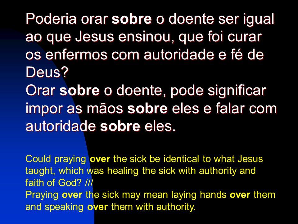 Poderia orar sobre o doente ser igual ao que Jesus ensinou, que foi curar os enfermos com autoridade e fé de Deus