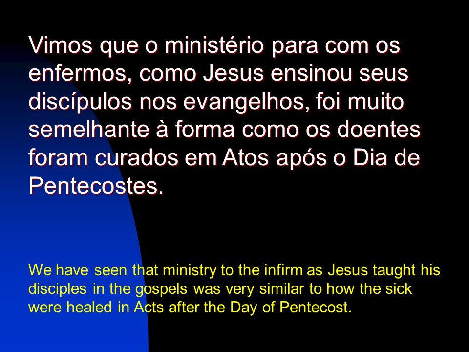 Vimos que o ministério para com os enfermos, como Jesus ensinou seus discípulos nos evangelhos, foi muito semelhante à forma como os doentes foram curados em Atos após o Dia de Pentecostes.