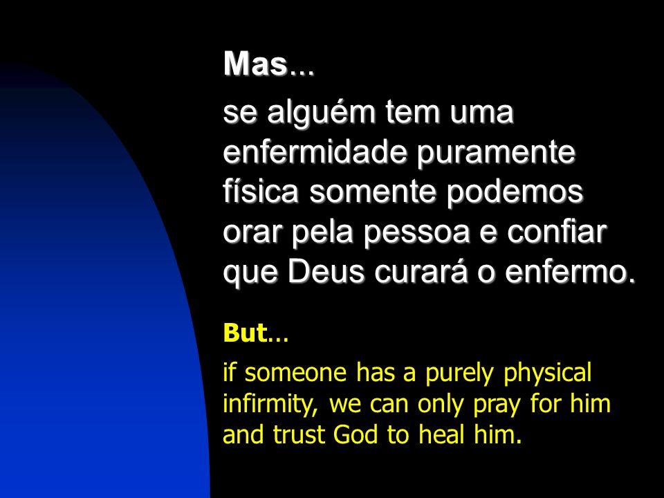 Mas... se alguém tem uma enfermidade puramente física somente podemos orar pela pessoa e confiar que Deus curará o enfermo.