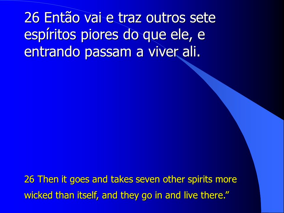 26 Então vai e traz outros sete espíritos piores do que ele, e entrando passam a viver ali.