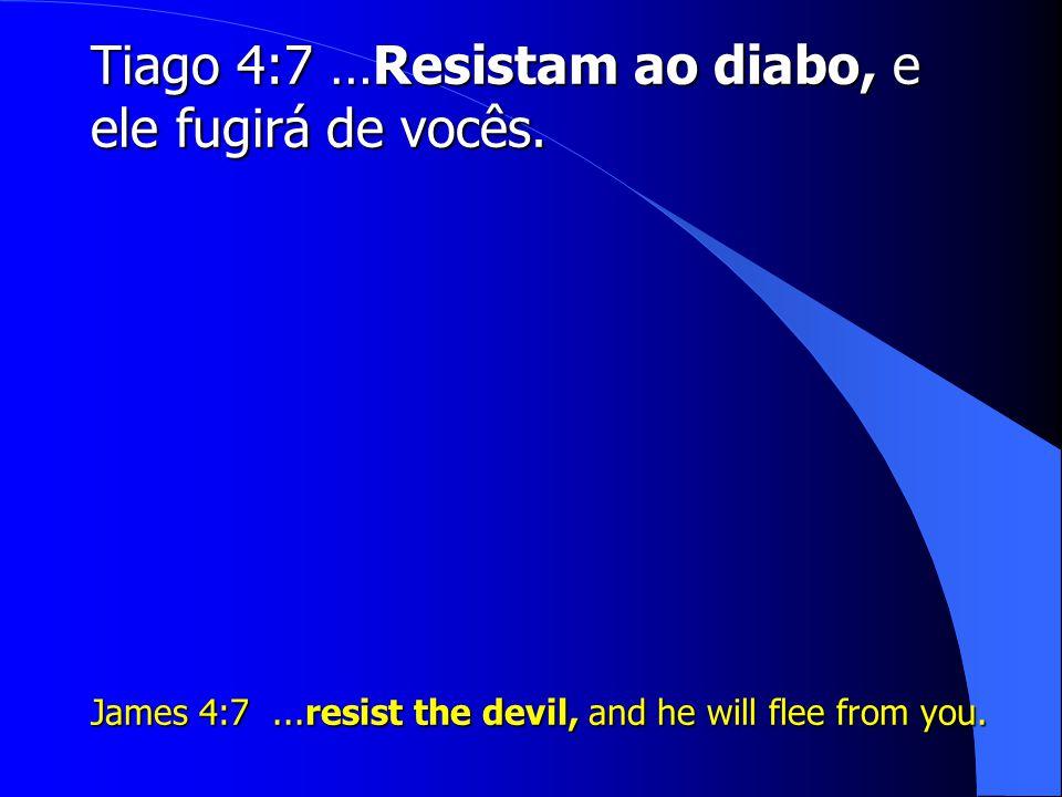 Tiago 4:7 …Resistam ao diabo, e ele fugirá de vocês.