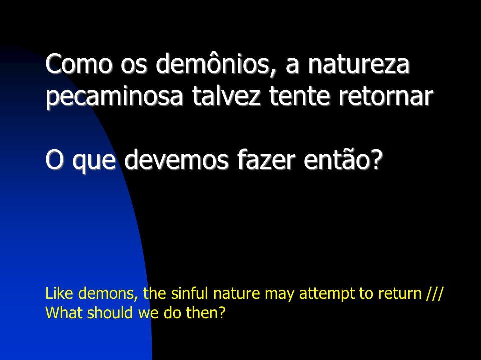 Como os demônios, a natureza pecaminosa talvez tente retornar