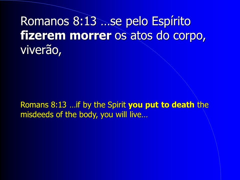 Romanos 8:13 …se pelo Espírito fizerem morrer os atos do corpo, viverão,