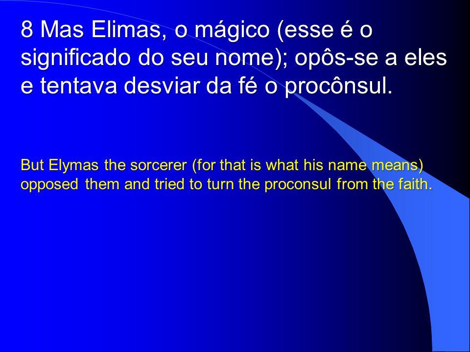 8 Mas Elimas, o mágico (esse é o significado do seu nome); opôs-se a eles e tentava desviar da fé o procônsul.
