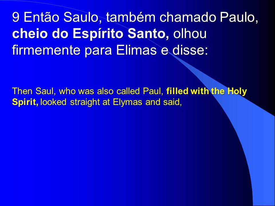 9 Então Saulo, também chamado Paulo, cheio do Espírito Santo, olhou firmemente para Elimas e disse: