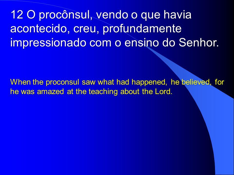 12 O procônsul, vendo o que havia acontecido, creu, profundamente impressionado com o ensino do Senhor.