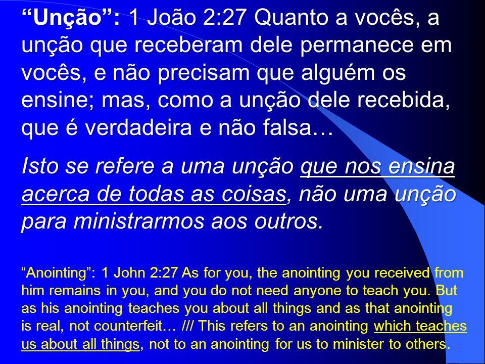 Unção : 1 João 2:27 Quanto a vocês, a unção que receberam dele permanece em vocês, e não precisam que alguém os ensine; mas, como a unção dele recebida, que é verdadeira e não falsa…