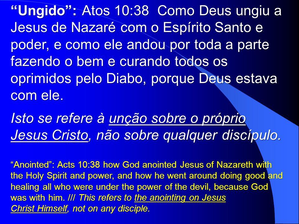 Ungido : Atos 10:38 Como Deus ungiu a Jesus de Nazaré com o Espírito Santo e poder, e como ele andou por toda a parte fazendo o bem e curando todos os oprimidos pelo Diabo, porque Deus estava com ele.