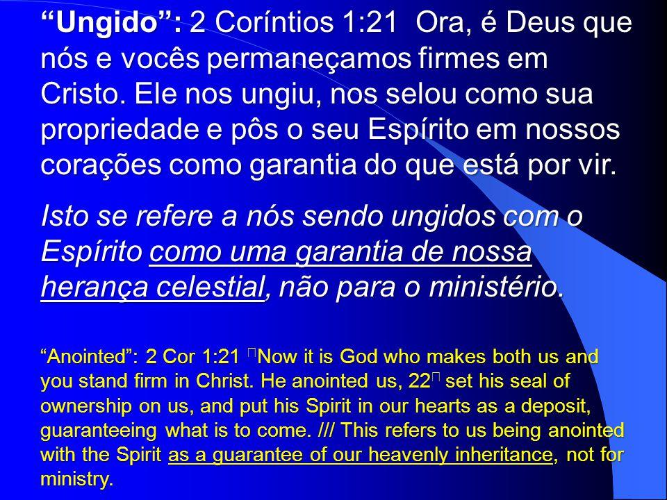 Ungido : 2 Coríntios 1:21 Ora, é Deus que nós e vocês permaneçamos firmes em Cristo. Ele nos ungiu, nos selou como sua propriedade e pôs o seu Espírito em nossos corações como garantia do que está por vir.