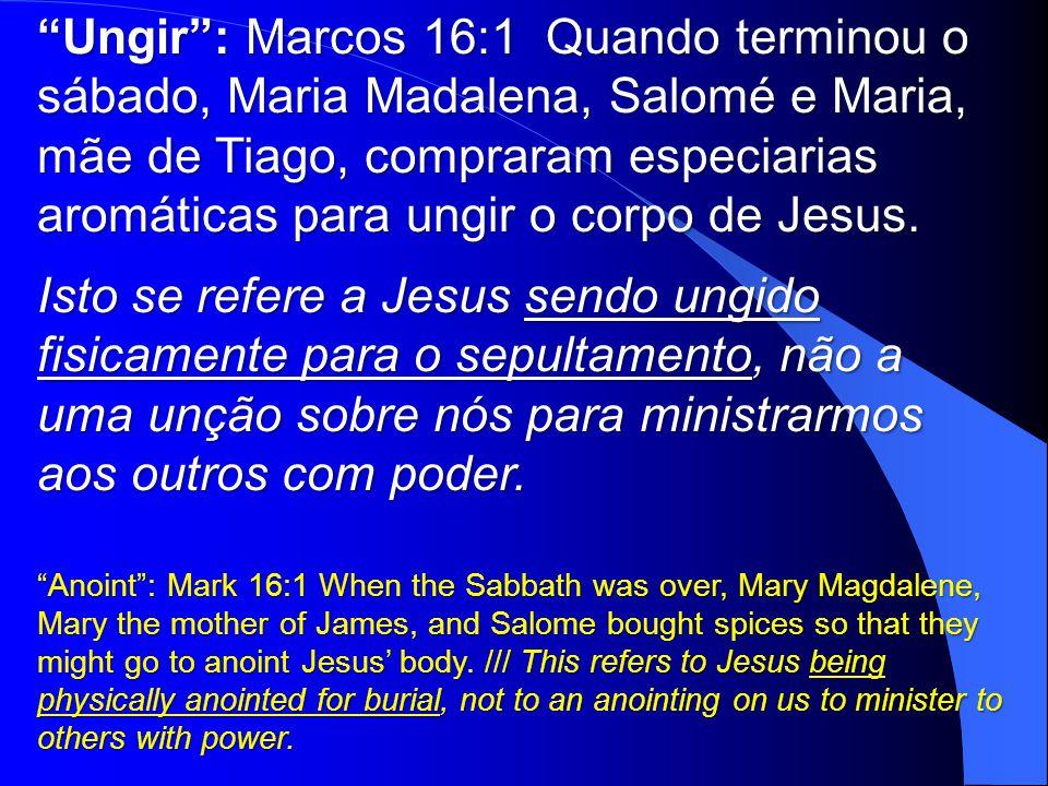 Ungir : Marcos 16:1 Quando terminou o sábado, Maria Madalena, Salomé e Maria, mãe de Tiago, compraram especiarias aromáticas para ungir o corpo de Jesus.