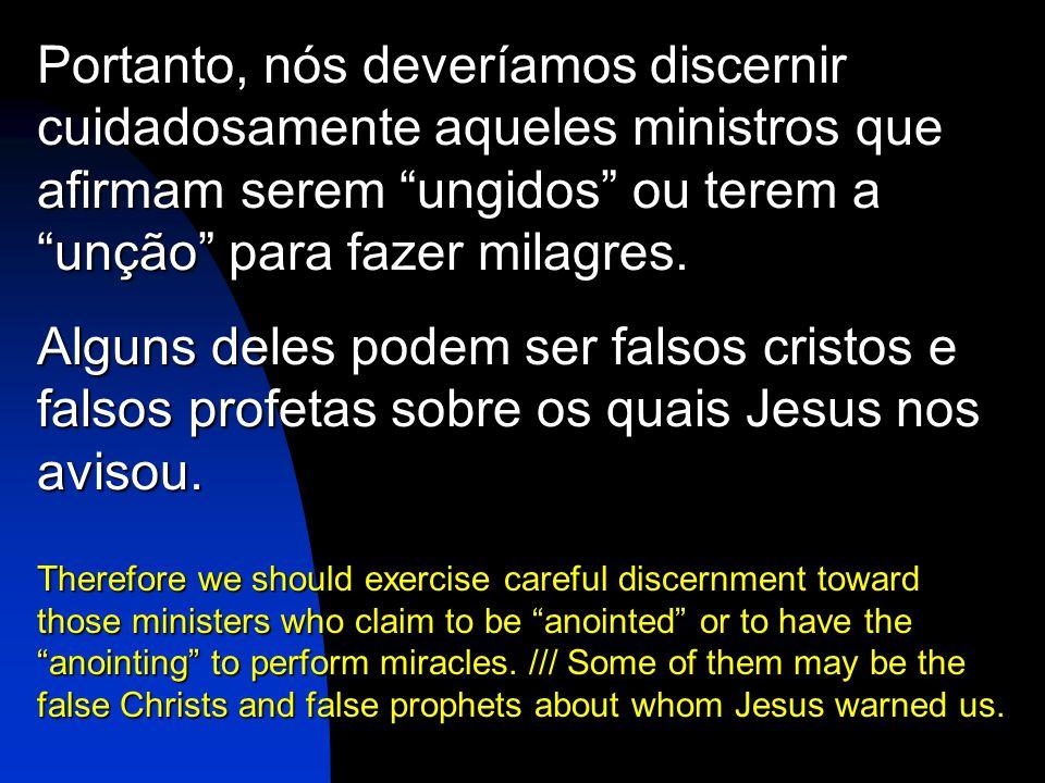 Portanto, nós deveríamos discernir cuidadosamente aqueles ministros que afirmam serem ungidos ou terem a unção para fazer milagres.