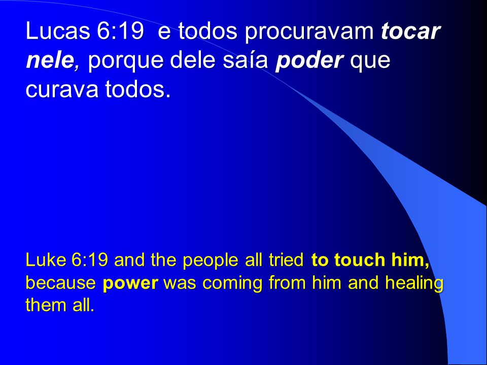 Lucas 6:19 e todos procuravam tocar nele, porque dele saía poder que curava todos.