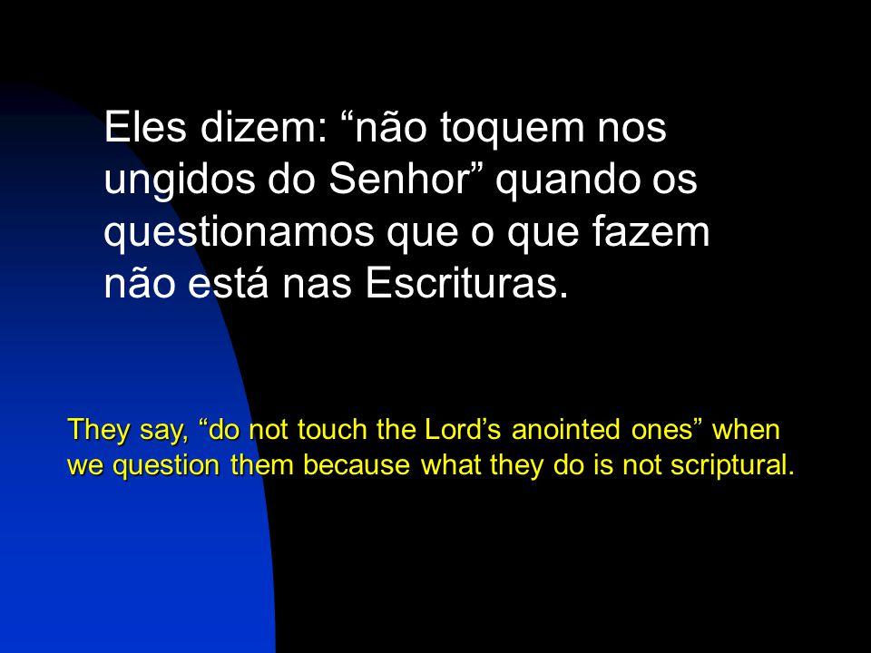 Eles dizem: não toquem nos ungidos do Senhor quando os questionamos que o que fazem não está nas Escrituras.