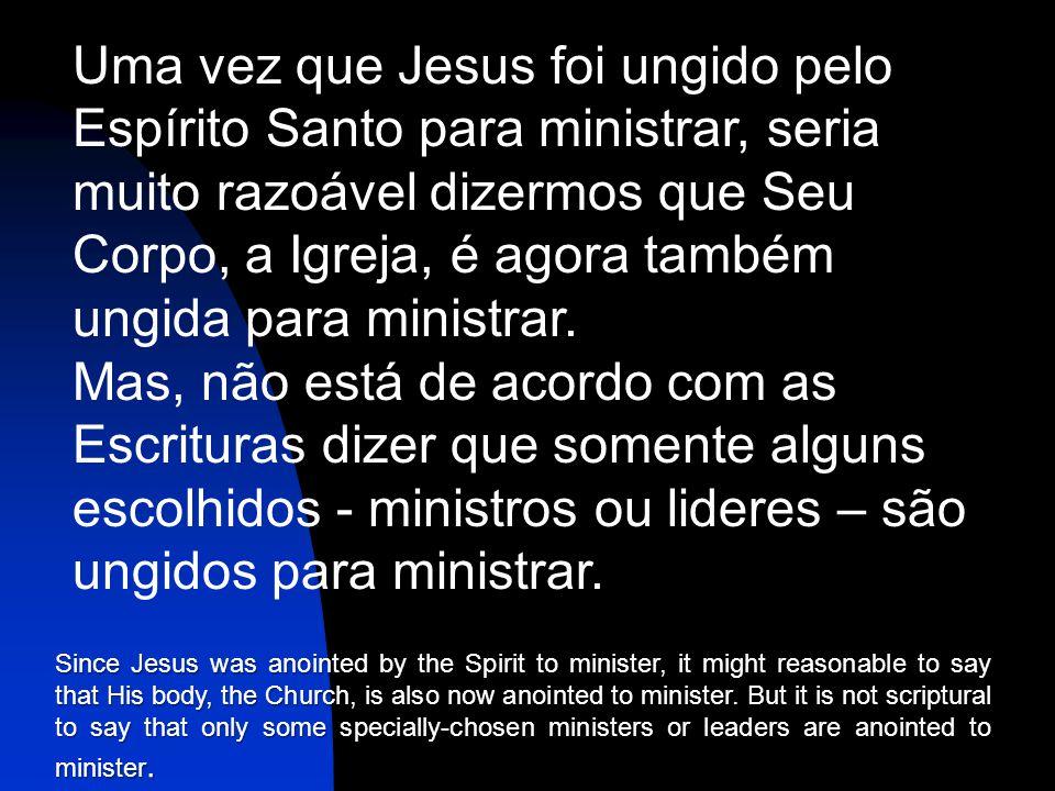 Uma vez que Jesus foi ungido pelo Espírito Santo para ministrar, seria muito razoável dizermos que Seu Corpo, a Igreja, é agora também ungida para ministrar.