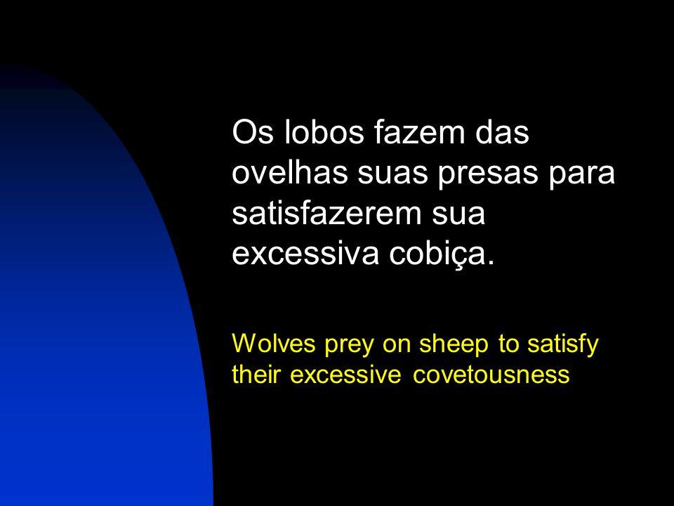 Os lobos fazem das ovelhas suas presas para satisfazerem sua excessiva cobiça.