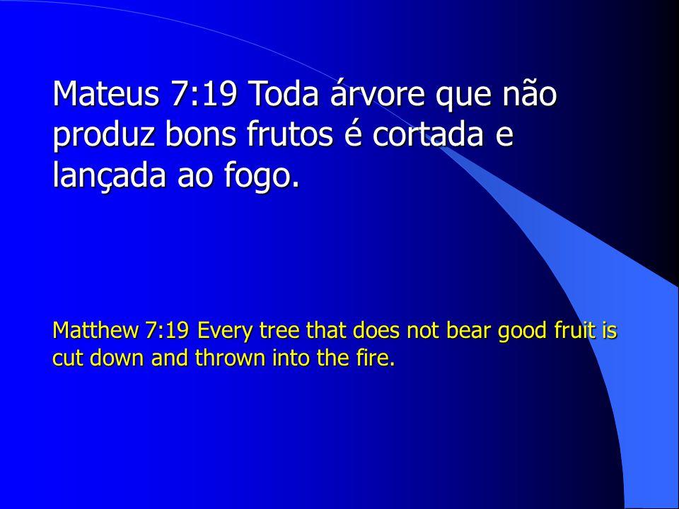 Mateus 7:19 Toda árvore que não produz bons frutos é cortada e lançada ao fogo.