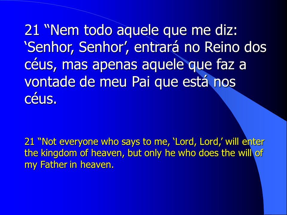 21 Nem todo aquele que me diz: 'Senhor, Senhor', entrará no Reino dos céus, mas apenas aquele que faz a vontade de meu Pai que está nos céus.