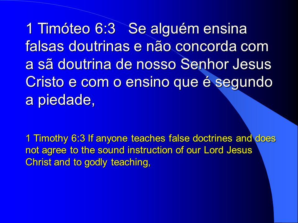 1 Timóteo 6:3 Se alguém ensina falsas doutrinas e não concorda com a sã doutrina de nosso Senhor Jesus Cristo e com o ensino que é segundo a piedade,