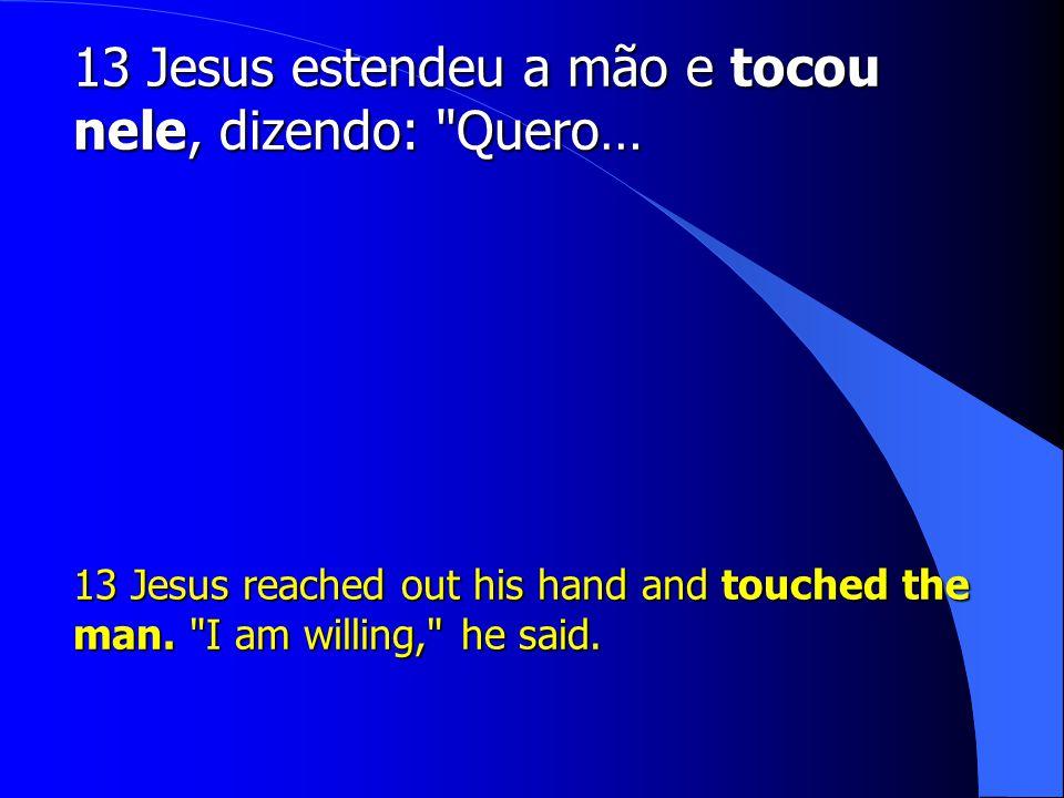 13 Jesus estendeu a mão e tocou nele, dizendo: Quero…