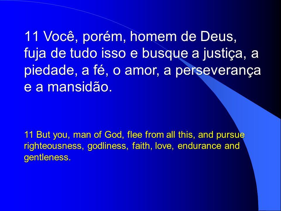 Você, porém, homem de Deus, fuja de tudo isso e busque a justiça, a piedade, a fé, o amor, a perseverança e a mansidão.