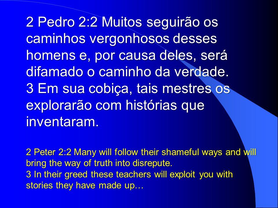 2 Pedro 2:2 Muitos seguirão os caminhos vergonhosos desses homens e, por causa deles, será difamado o caminho da verdade.