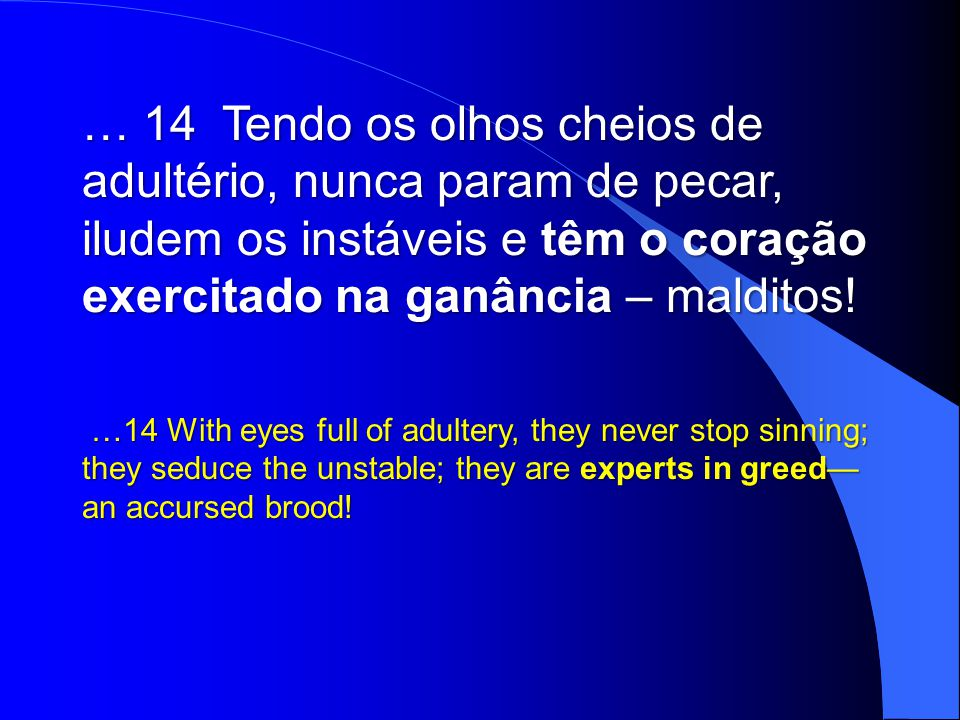 … 14 Tendo os olhos cheios de adultério, nunca param de pecar, iludem os instáveis e têm o coração exercitado na ganância – malditos!