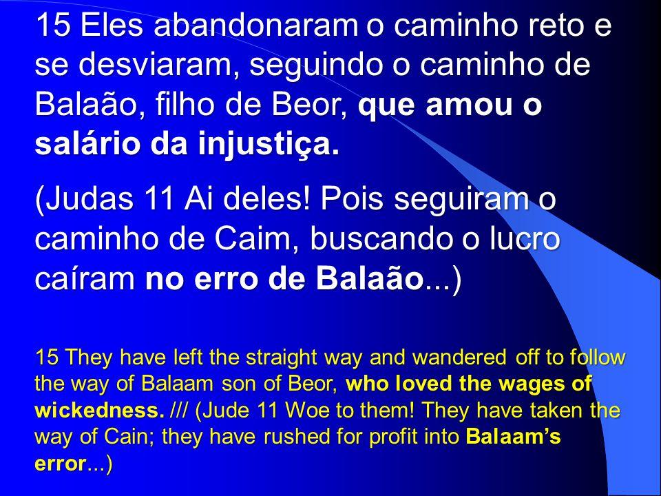 Eles abandonaram o caminho reto e se desviaram, seguindo o caminho de Balaão, filho de Beor, que amou o salário da injustiça.