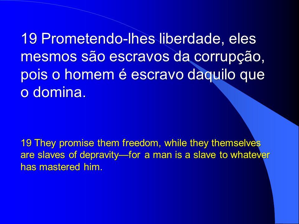 Prometendo-lhes liberdade, eles mesmos são escravos da corrupção, pois o homem é escravo daquilo que o domina.