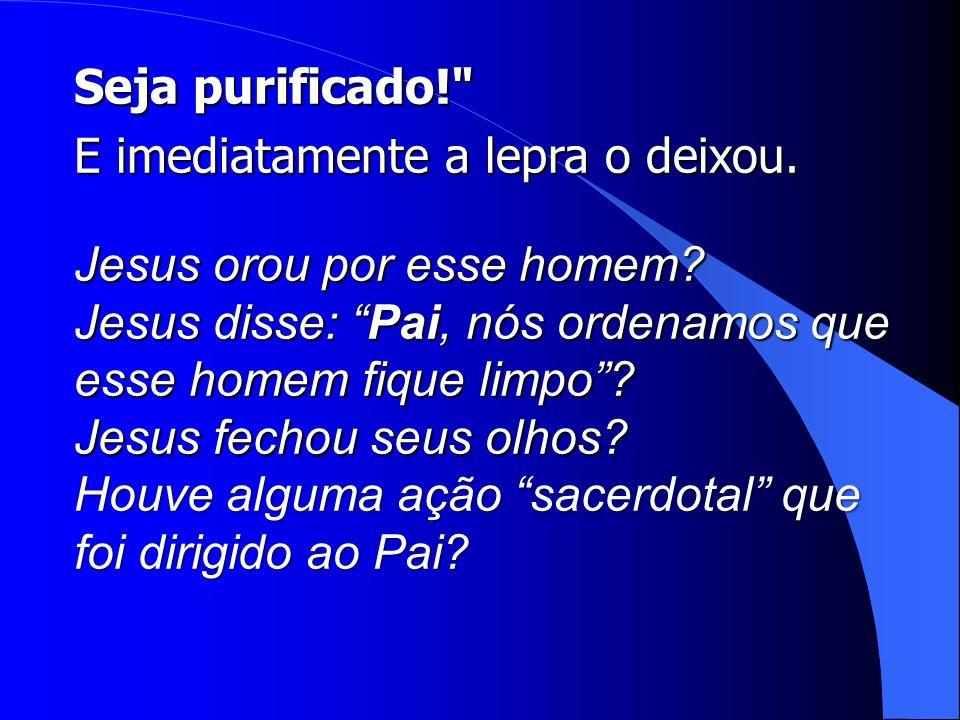 Seja purificado! E imediatamente a lepra o deixou. Jesus orou por esse homem Jesus disse: Pai, nós ordenamos que esse homem fique limpo