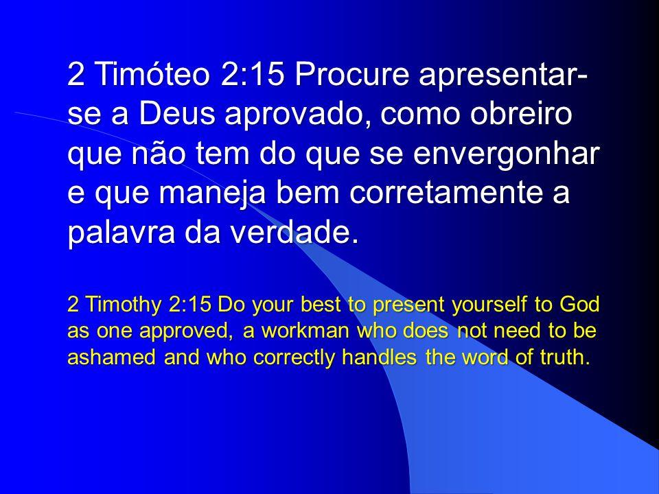 2 Timóteo 2:15 Procure apresentar-se a Deus aprovado, como obreiro que não tem do que se envergonhar e que maneja bem corretamente a palavra da verdade.