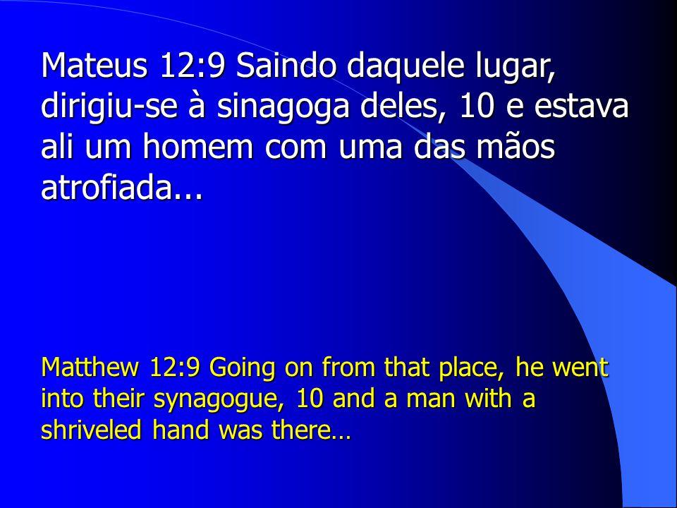Mateus 12:9 Saindo daquele lugar, dirigiu-se à sinagoga deles, 10 e estava ali um homem com uma das mãos atrofiada...