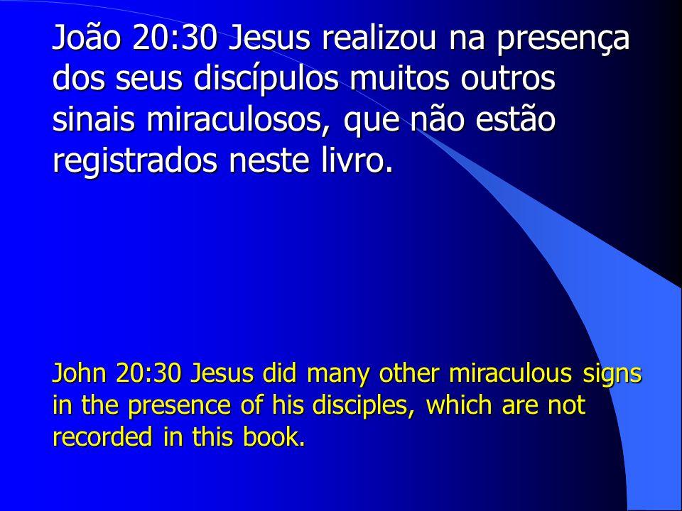 João 20:30 Jesus realizou na presença dos seus discípulos muitos outros sinais miraculosos, que não estão registrados neste livro.