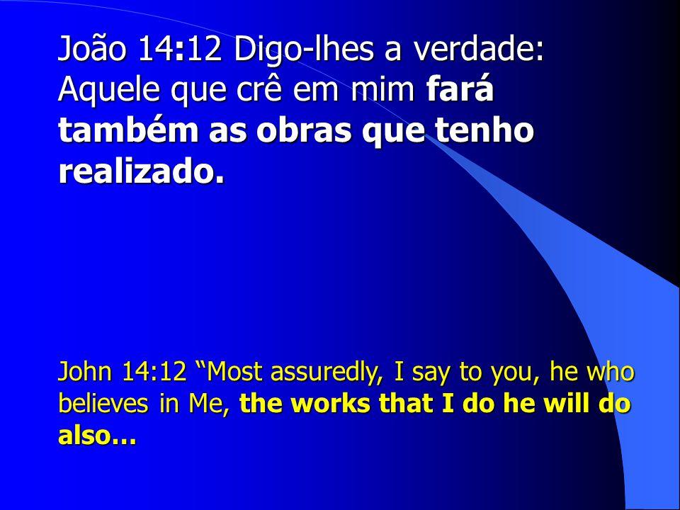 João 14:12 Digo-lhes a verdade: Aquele que crê em mim fará também as obras que tenho realizado.