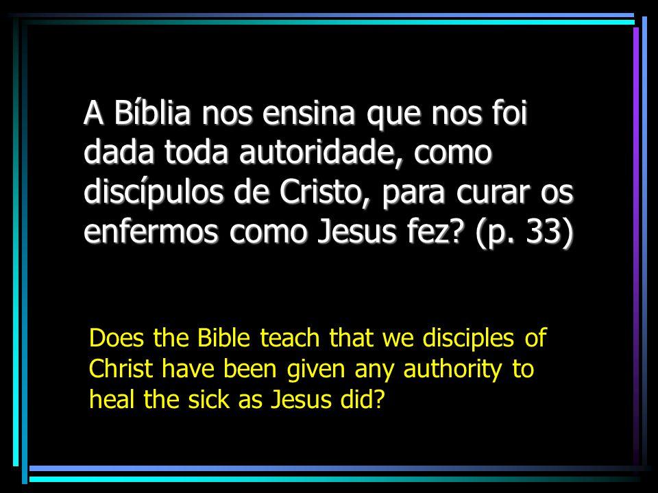 A Bíblia nos ensina que nos foi dada toda autoridade, como discípulos de Cristo, para curar os enfermos como Jesus fez (p. 33)