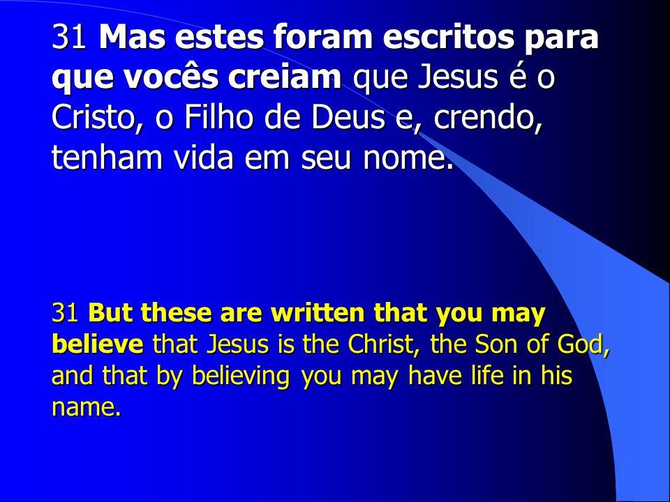 31 Mas estes foram escritos para que vocês creiam que Jesus é o Cristo, o Filho de Deus e, crendo, tenham vida em seu nome.