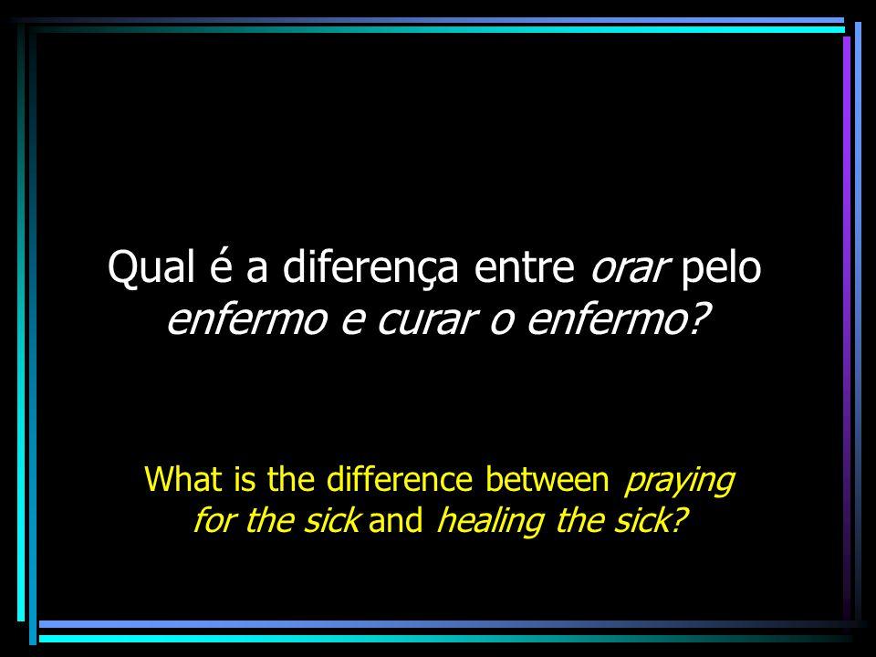 Qual é a diferença entre orar pelo enfermo e curar o enfermo