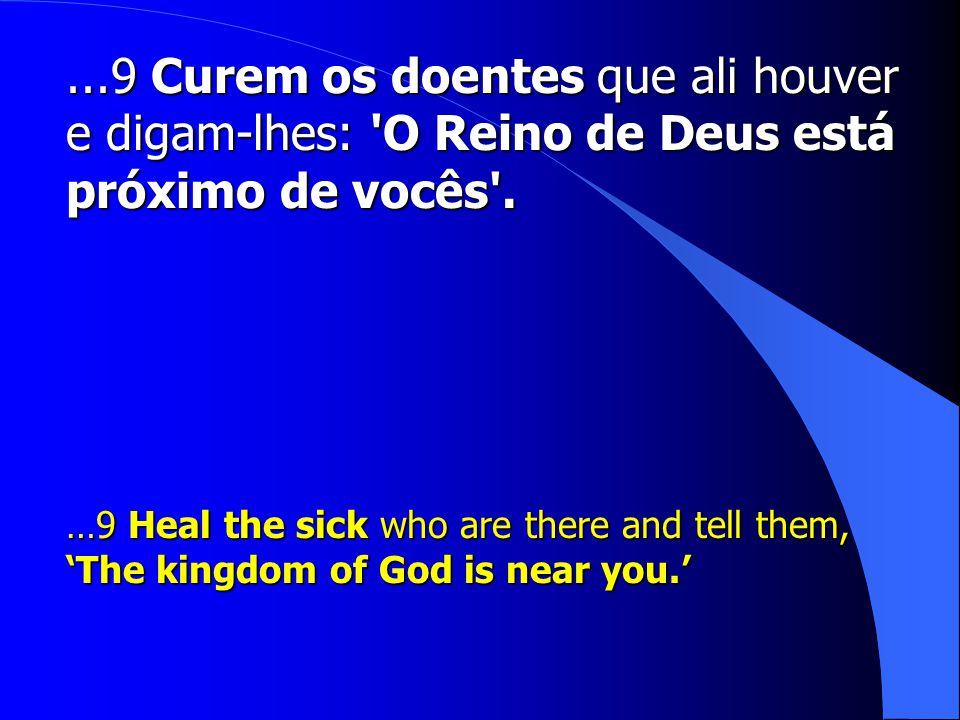 ...9 Curem os doentes que ali houver e digam-lhes: O Reino de Deus está próximo de vocês .