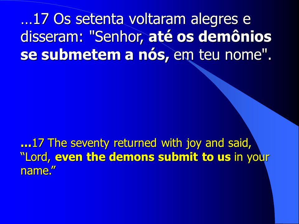 …17 Os setenta voltaram alegres e disseram: Senhor, até os demônios se submetem a nós, em teu nome .